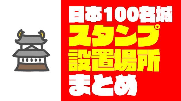 日本100名城『スタンプ&御城印』設置場所完全攻略ガイド【2020年最新版】