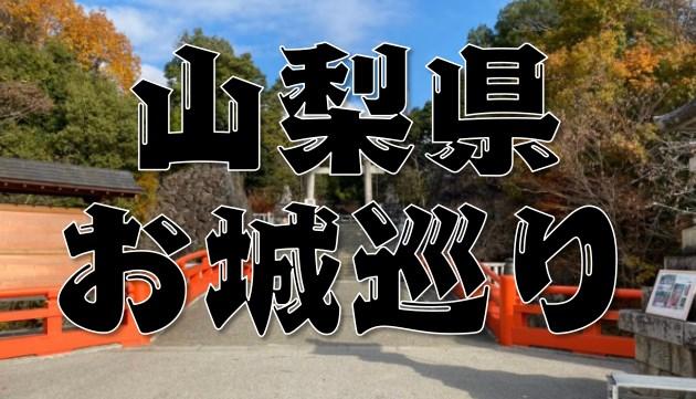 『山梨県のお城巡りまとめ』特徴~アクセス方法まで分かりやすく紹介