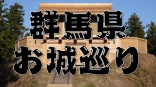 【群馬県のお城巡りまとめ】特徴~アクセス方法まで分かりやすく紹介