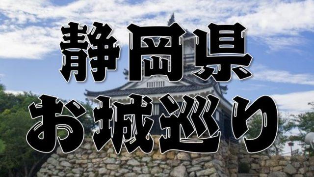 【静岡県のお城巡りまとめ】特徴~アクセス方法まで分かりやすく紹介